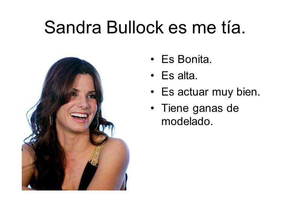 Sandra Bullock es me tía. Es Bonita. Es alta. Es actuar muy bien. Tiene ganas de modelado.