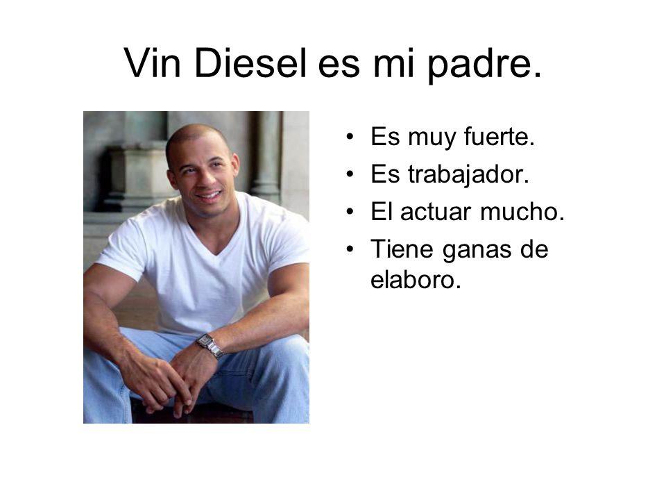 Vin Diesel es mi padre. Es muy fuerte. Es trabajador. El actuar mucho. Tiene ganas de elaboro.