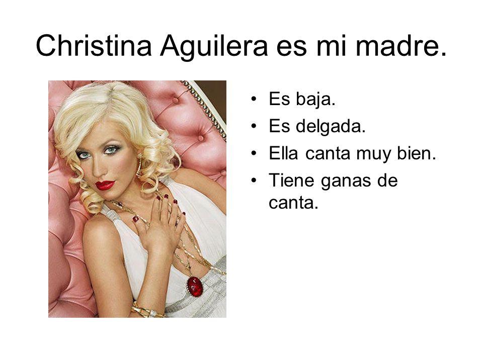 Christina Aguilera es mi madre. Es baja. Es delgada. Ella canta muy bien. Tiene ganas de canta.