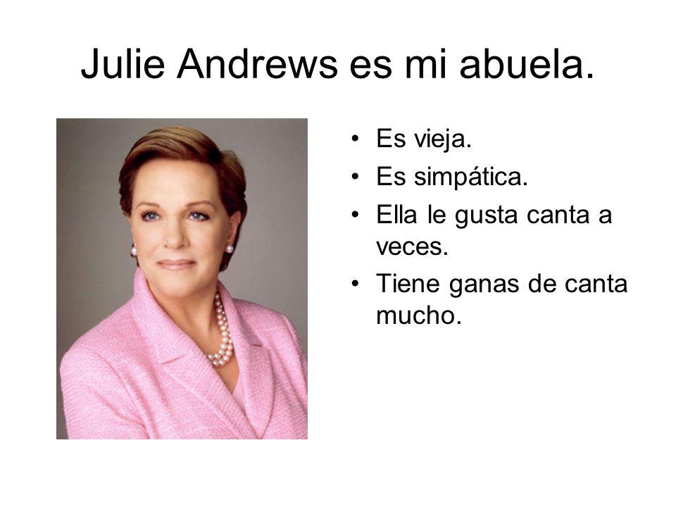 Julie Andrews es mi abuela. Es vieja. Es simpática. Ella le gusta canta a veces. Tiene ganas de canta mucho.