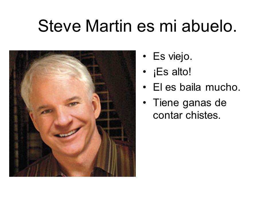 Steve Martin es mi abuelo. Es viejo. ¡Es alto! El es baila mucho. Tiene ganas de contar chistes.