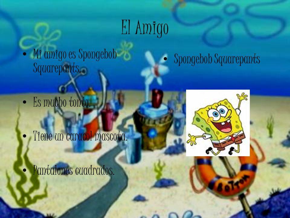 El Amigo Mi amigo es Spongebob Squarepants. Es mucho tonto. Tiene un caracol mascota. Pantalones cuadrados. Spongebob Squarepants