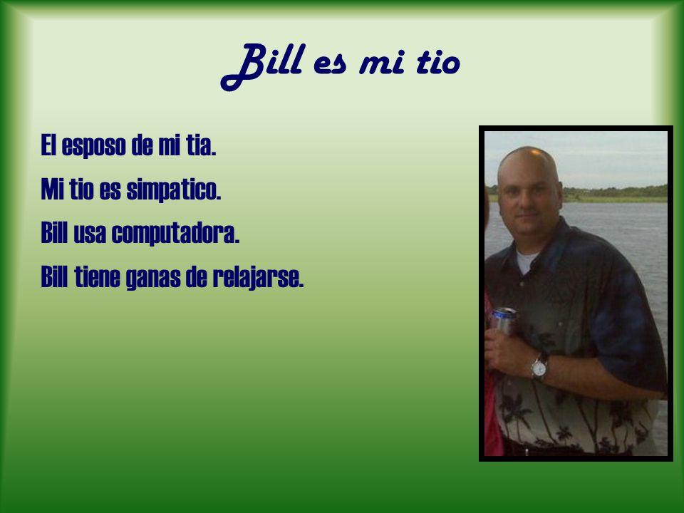 Bill es mi tio El esposo de mi tia. Mi tio es simpatico. Bill usa computadora. Bill tiene ganas de relajarse.