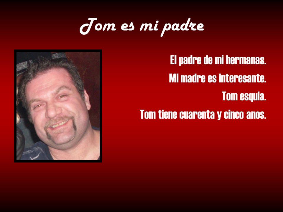 Tom es mi padre El padre de mi hermanas. Mi madre es interesante. Tom esquia. Tom tiene cuarenta y cinco anos.