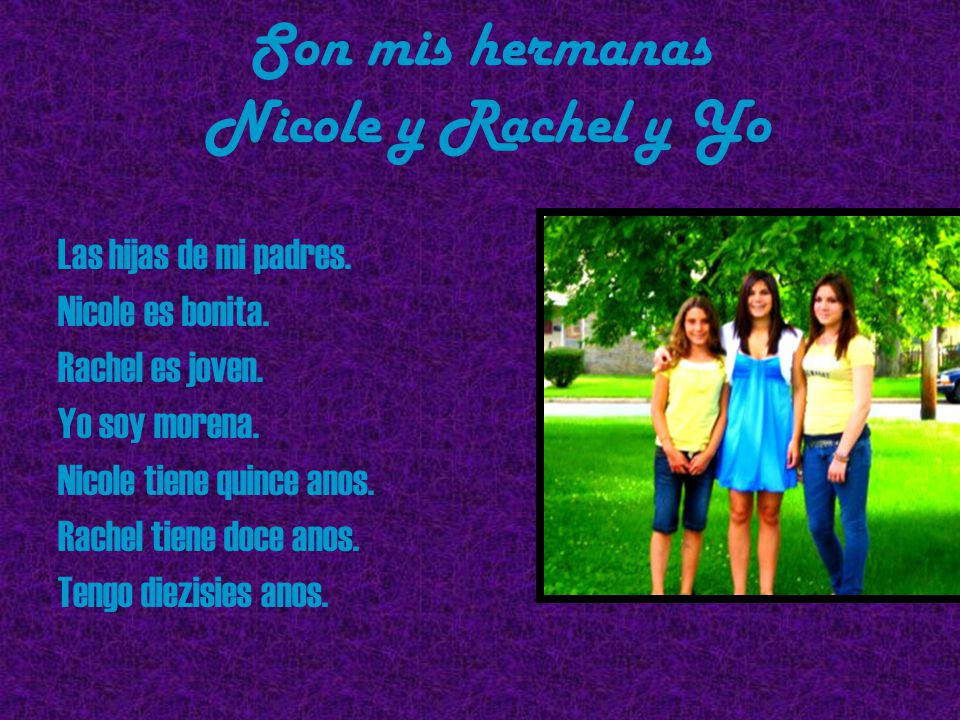 Son mis hermanas Nicole y Rachel y Yo Las hijas de mi padres. Nicole es bonita. Rachel es joven. Yo soy morena. Nicole tiene quince anos. Rachel tiene
