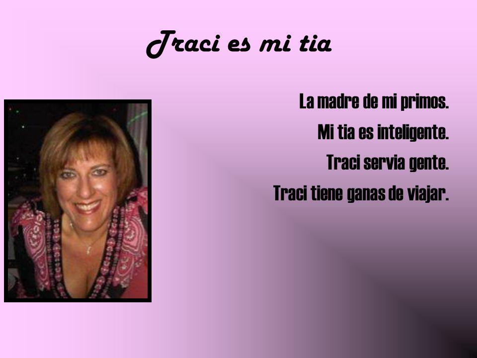 Traci es mi tia La madre de mi primos. Mi tia es inteligente. Traci servia gente. Traci tiene ganas de viajar.