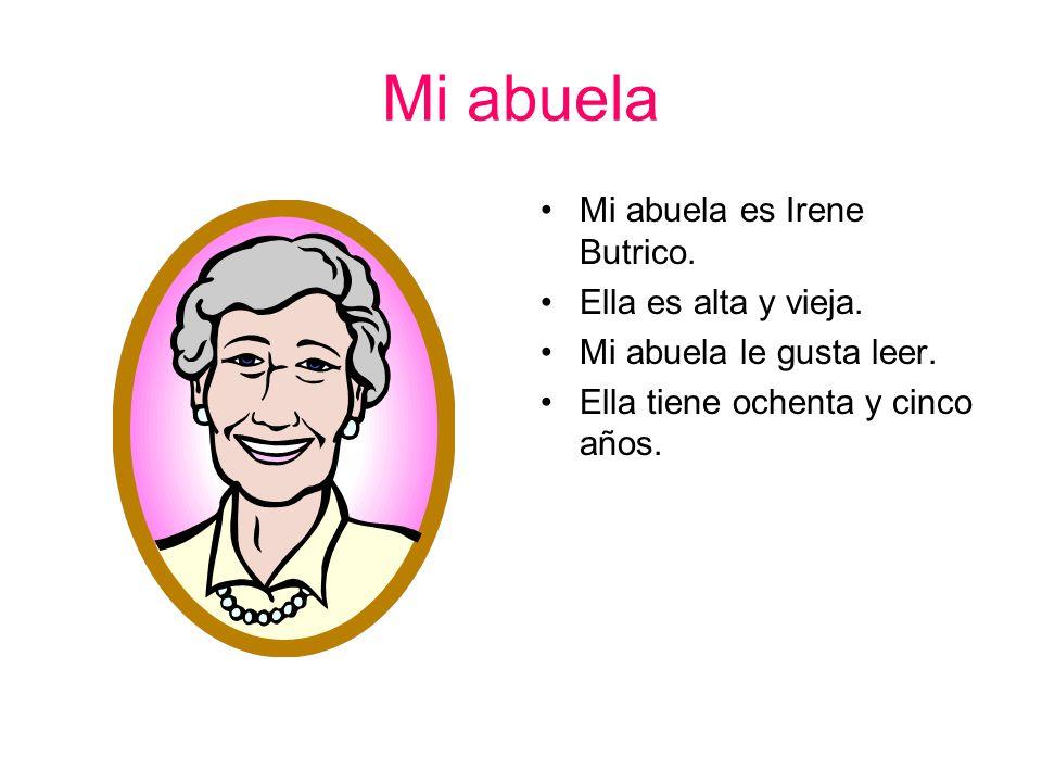 Mi abuela Mi abuela es Irene Butrico.Ella es alta y vieja.