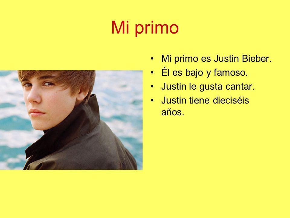 Mi primo Mi primo es Justin Bieber.Él es bajo y famoso.