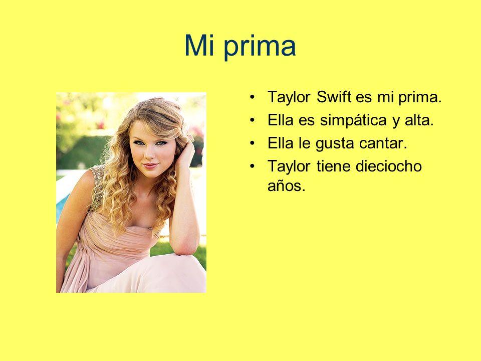 Mi prima Taylor Swift es mi prima.Ella es simpática y alta.