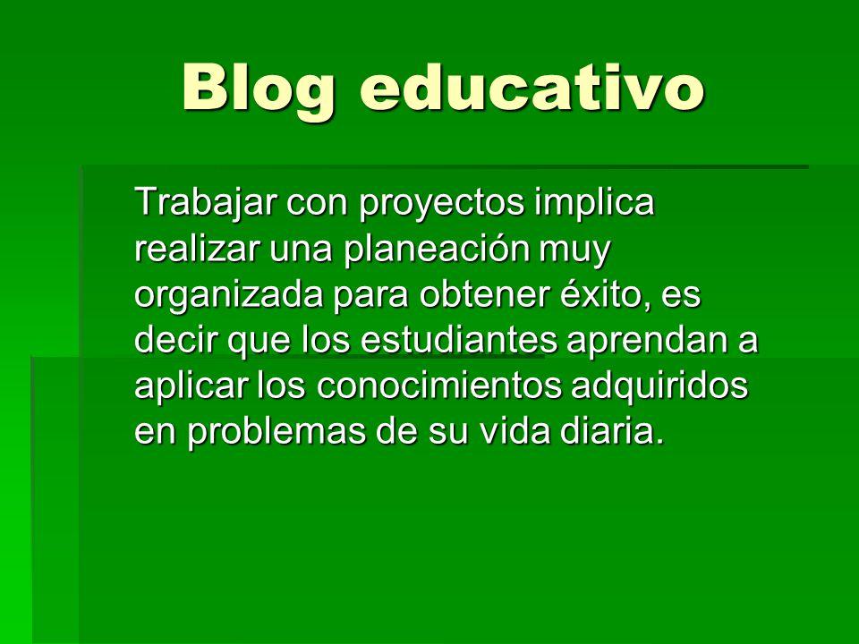 Blog educativo Trabajar con proyectos implica realizar una planeación muy organizada para obtener éxito, es decir que los estudiantes aprendan a aplicar los conocimientos adquiridos en problemas de su vida diaria.