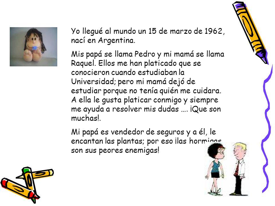 Yo llegué al mundo un 15 de marzo de 1962, nací en Argentina. Mis papá se llama Pedro y mi mamá se llama Raquel. Ellos me han platicado que se conocie