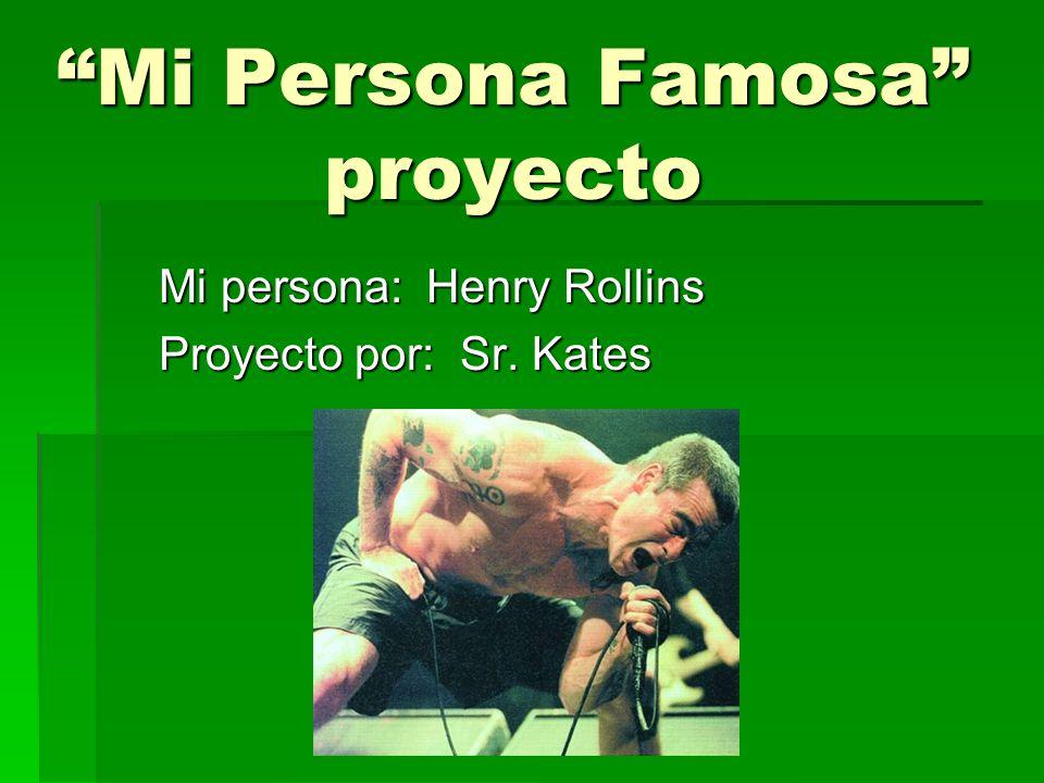 Mi Persona Famosa proyecto Mi persona: Henry Rollins Proyecto por: Sr. Kates