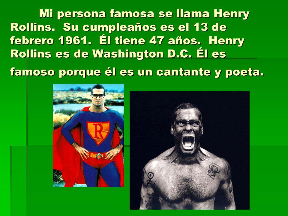Mi persona famosa se llama Henry Rollins. Su cumpleaños es el 13 de febrero 1961. Él tiene 47 años. Henry Rollins es de Washington D.C. Él es famoso p