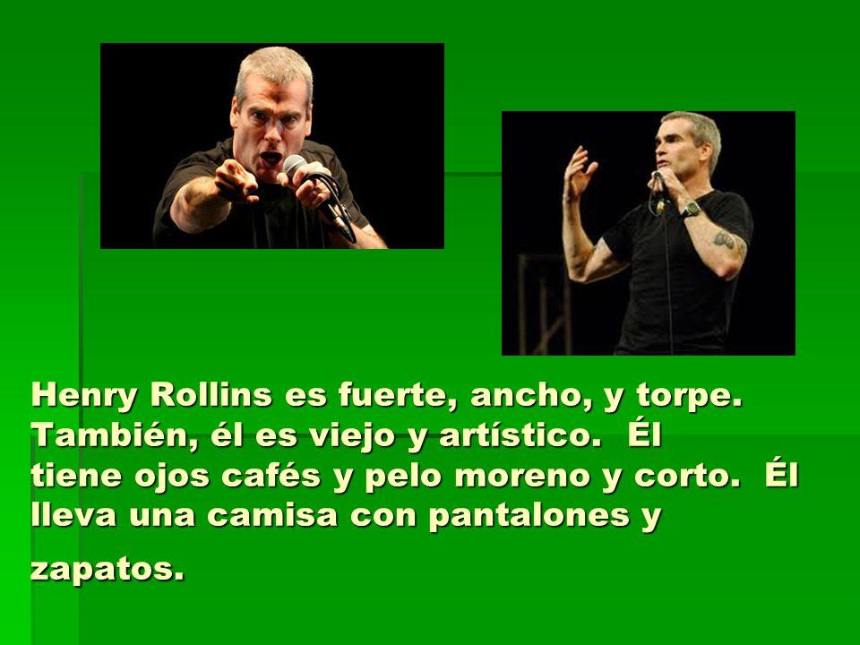 Henry Rollins es fuerte, ancho, y torpe. También, él es viejo y artístico. Él tiene ojos cafés y pelo moreno y corto. Él lleva una camisa con pantalon