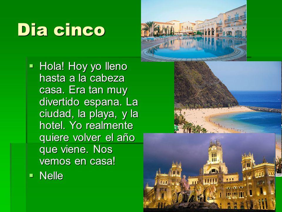 Dia cinco Hola! Hoy yo lleno hasta a la cabeza casa. Era tan muy divertido espana. La ciudad, la playa, y la hotel. Yo realmente quiere volver el año