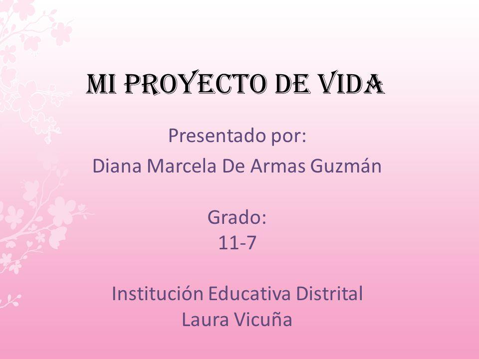 mi Proyecto de vida Presentado por: Diana Marcela De Armas Guzmán Grado: 11-7 Institución Educativa Distrital Laura Vicuña