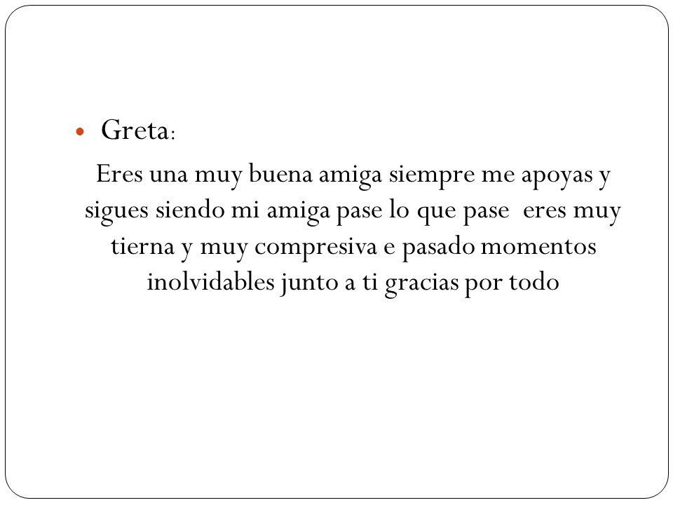 Greta : Eres una muy buena amiga siempre me apoyas y sigues siendo mi amiga pase lo que pase eres muy tierna y muy compresiva e pasado momentos inolvi