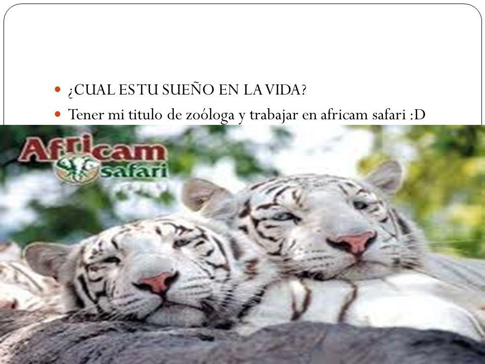 ¿CUAL ES TU SUEÑO EN LA VIDA? Tener mi titulo de zoóloga y trabajar en africam safari :D