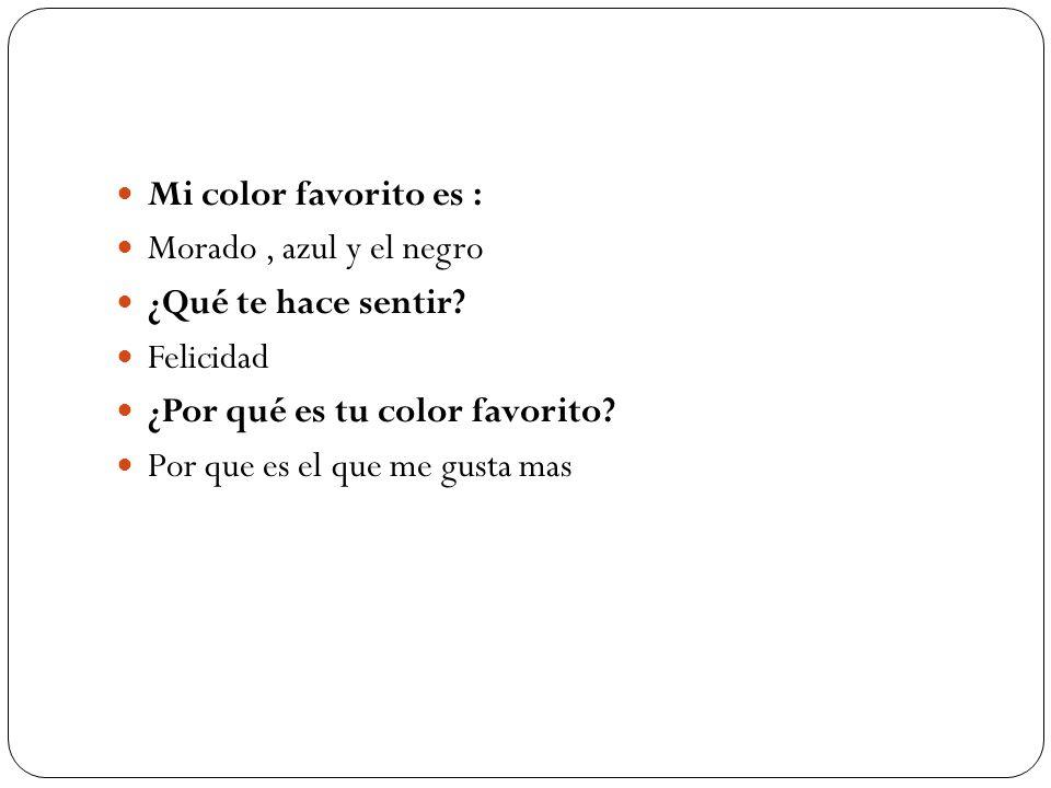 Mi color favorito es : Morado, azul y el negro ¿Qué te hace sentir? Felicidad ¿Por qué es tu color favorito? Por que es el que me gusta mas