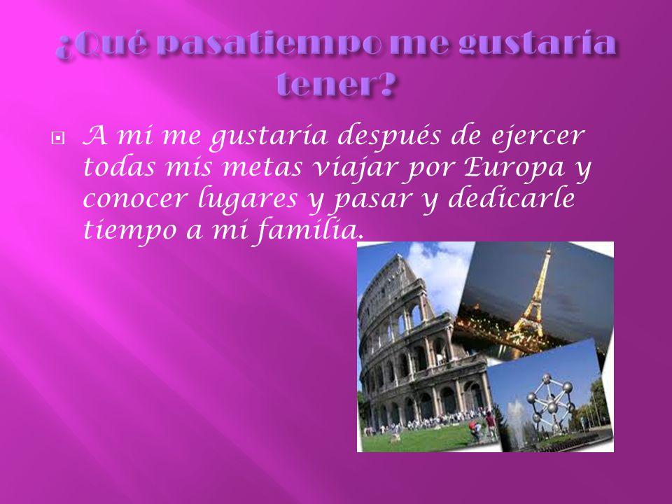 A mi me gustaría después de ejercer todas mis metas viajar por Europa y conocer lugares y pasar y dedicarle tiempo a mi familia.