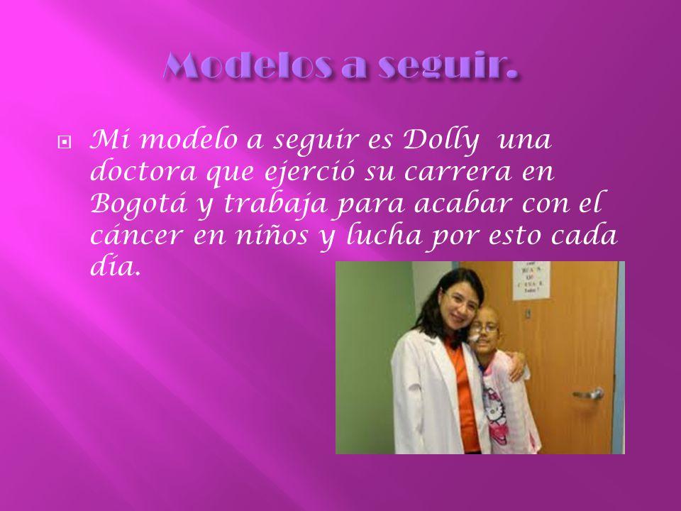 Mi modelo a seguir es Dolly una doctora que ejerció su carrera en Bogotá y trabaja para acabar con el cáncer en niños y lucha por esto cada día.