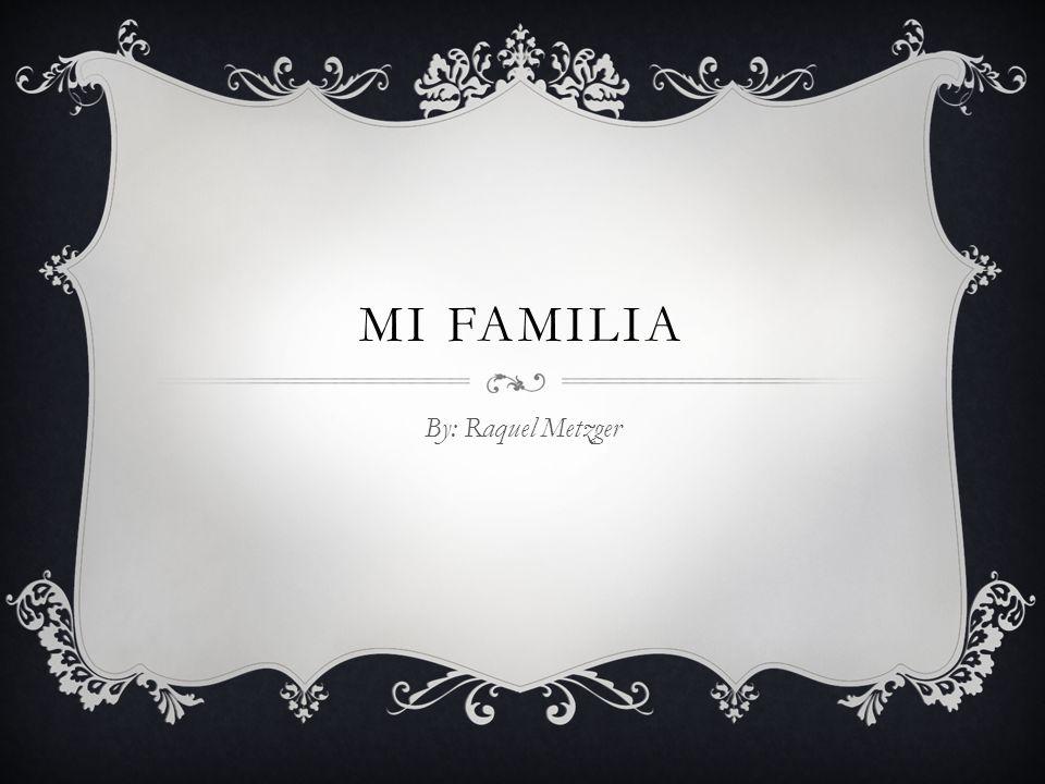 MI FAMILIA By: Raquel Metzger
