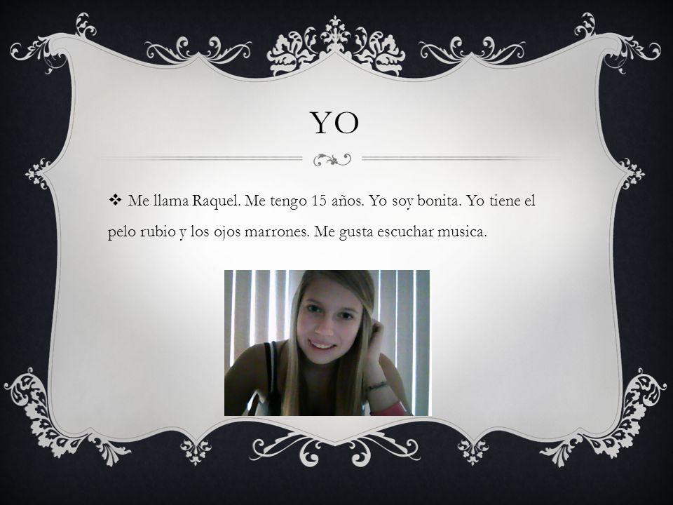 YO Me llama Raquel. Me tengo 15 años. Yo soy bonita. Yo tiene el pelo rubio y los ojos marrones. Me gusta escuchar musica.