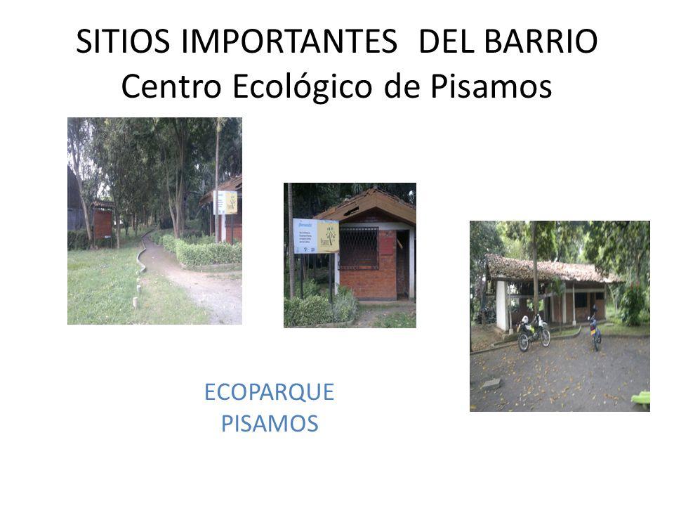 SITIOS IMPORTANTES DEL BARRIO Centro Ecológico de Pisamos ECOPARQUE PISAMOS