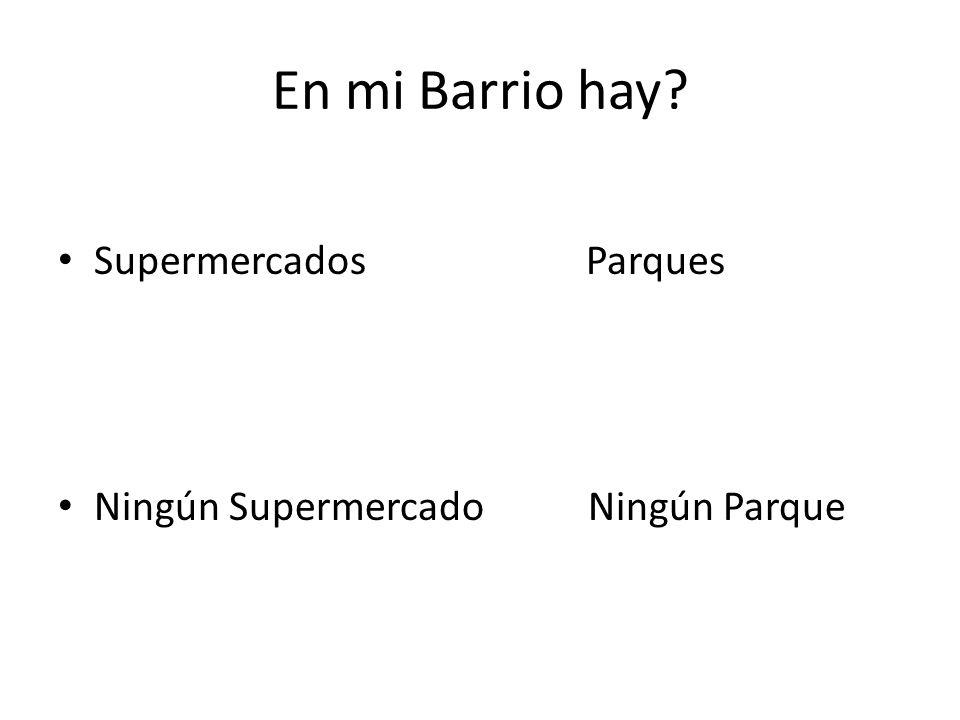 En mi Barrio hay? Supermercados Parques Ningún Supermercado Ningún Parque