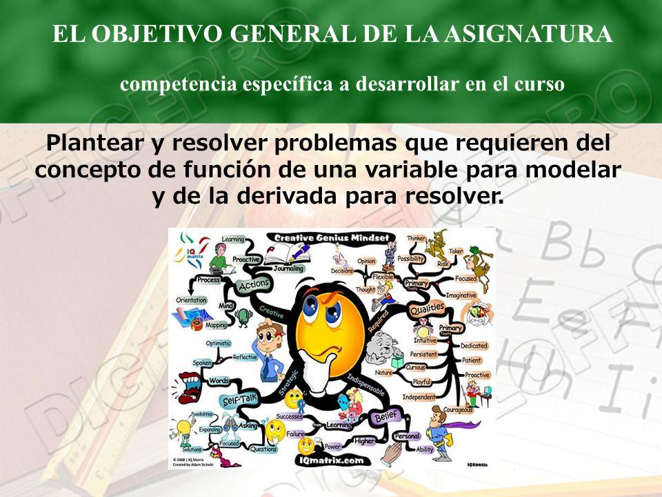 EL OBJETIVO GENERAL DE LA ASIGNATURA competencia específica a desarrollar en el curso Plantear y resolver problemas que requieren del concepto de func