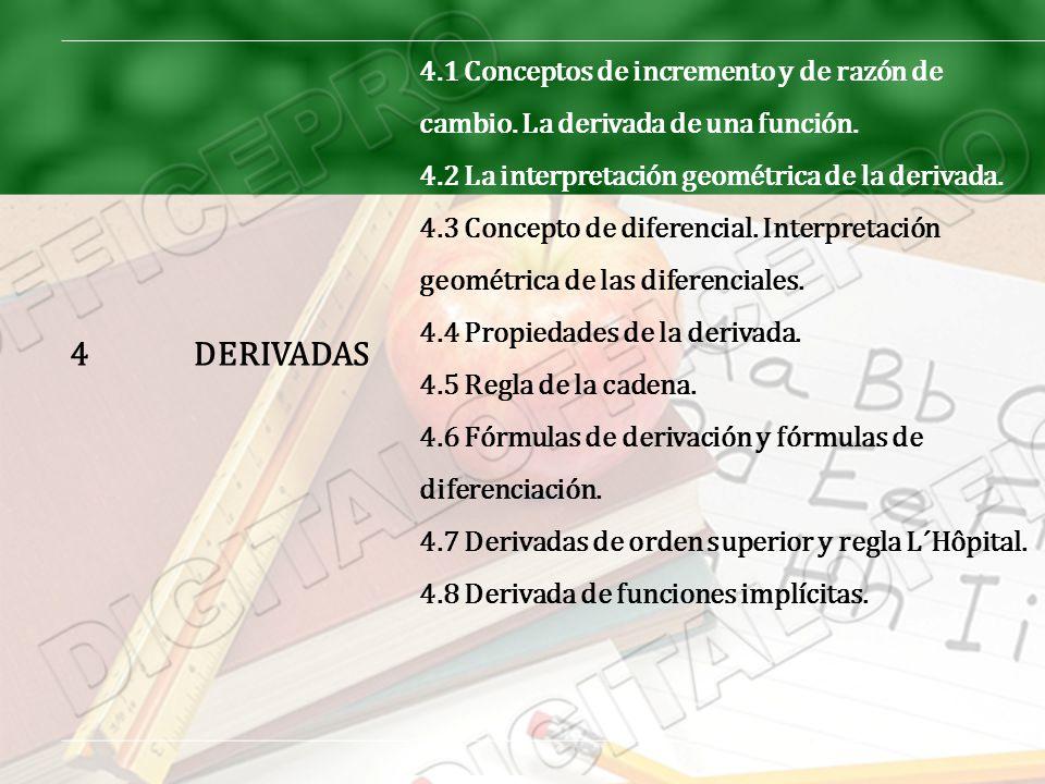 4DERIVADAS 4.1 Conceptos de incremento y de razón de cambio. La derivada de una función. 4.2 La interpretación geométrica de la derivada. 4.3 Concepto