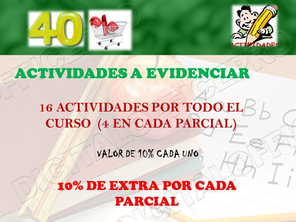 ACTIVIDADES A EVIDENCIAR 16 ACTIVIDADES POR TODO EL CURSO (4 EN CADA PARCIAL) VALOR DE 10% CADA UNO 10% DE EXTRA POR CADA PARCIAL