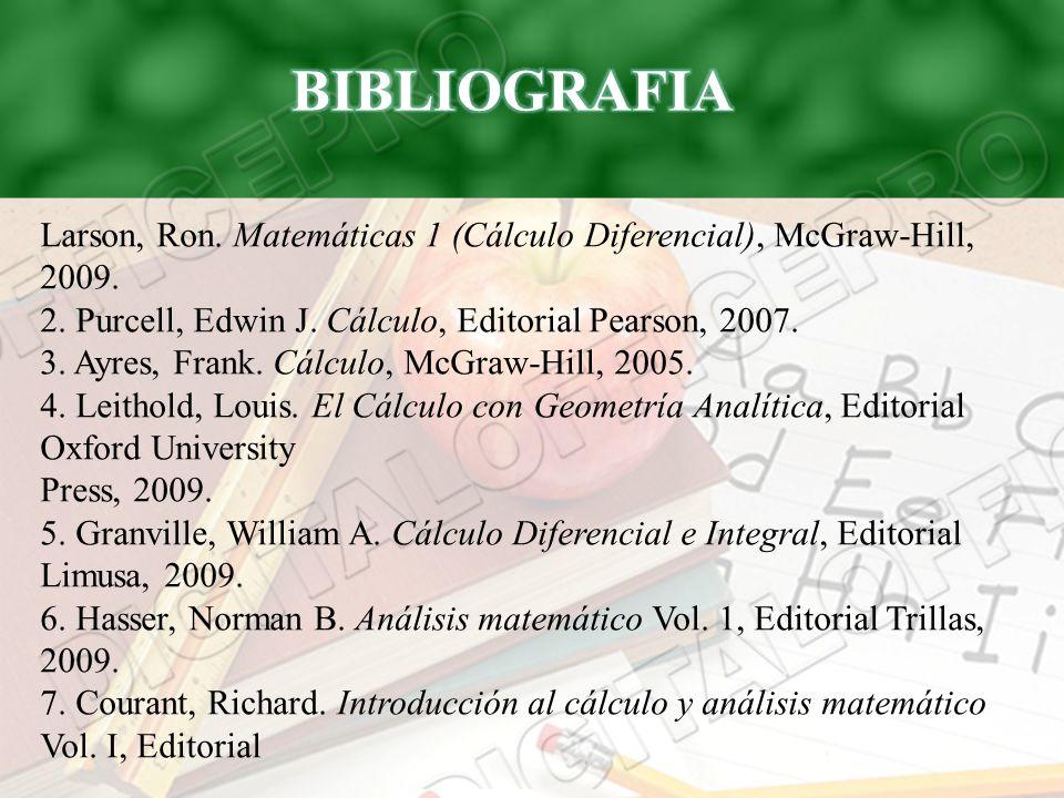 Larson, Ron. Matemáticas 1 (Cálculo Diferencial), McGraw-Hill, 2009. 2. Purcell, Edwin J. Cálculo, Editorial Pearson, 2007. 3. Ayres, Frank. Cálculo,