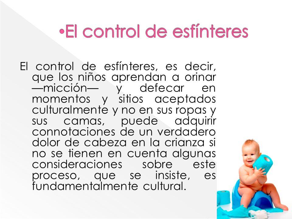 El control de esfínteres, es decir, que los niños aprendan a orinar micción y defecar en momentos y sitios aceptados culturalmente y no en sus ropas y