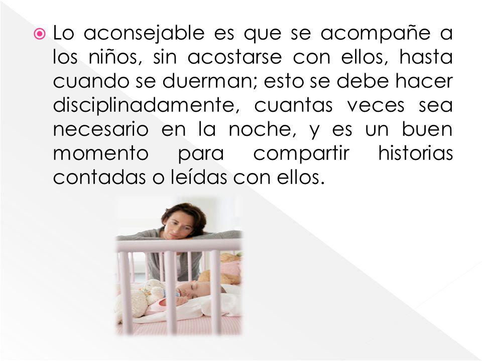 Lo aconsejable es que se acompañe a los niños, sin acostarse con ellos, hasta cuando se duerman; esto se debe hacer disciplinadamente, cuantas veces s