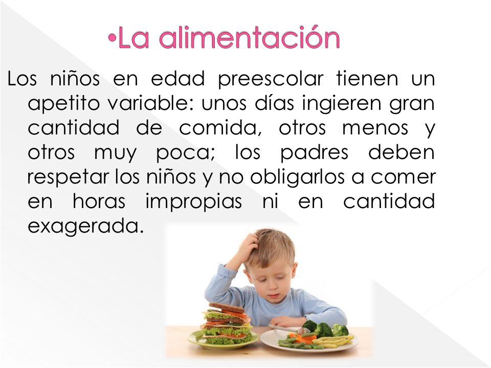 Los niños en edad preescolar tienen un apetito variable: unos días ingieren gran cantidad de comida, otros menos y otros muy poca; los padres deben respetar los niños y no obligarlos a comer en horas impropias ni en cantidad exagerada.