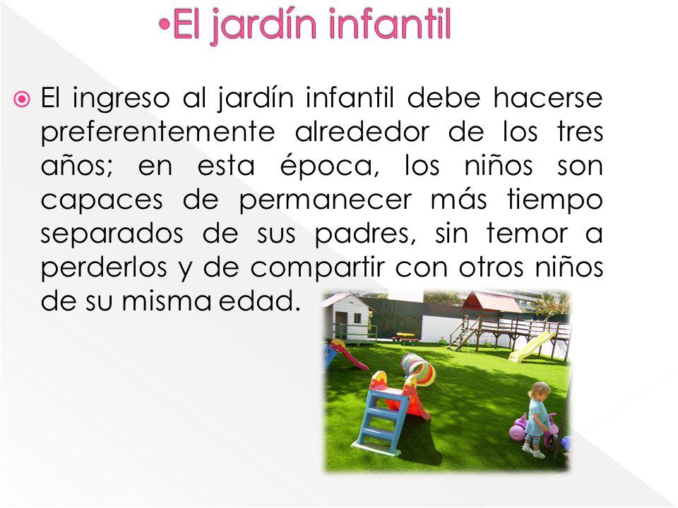 El ingreso al jardín infantil debe hacerse preferentemente alrededor de los tres años; en esta época, los niños son capaces de permanecer más tiempo s