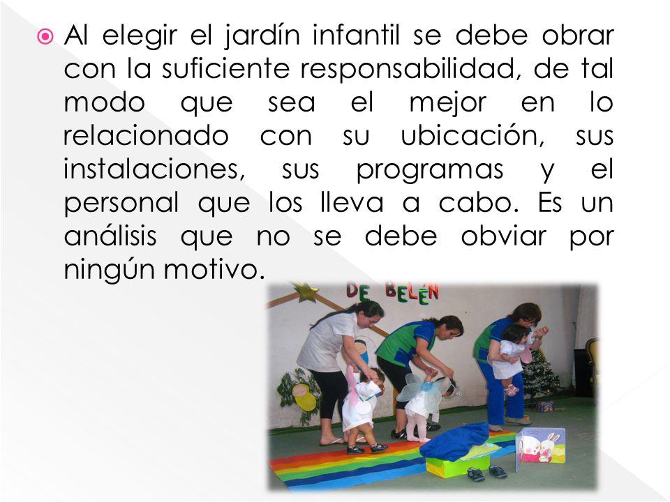 Al elegir el jardín infantil se debe obrar con la suficiente responsabilidad, de tal modo que sea el mejor en lo relacionado con su ubicación, sus instalaciones, sus programas y el personal que los lleva a cabo.