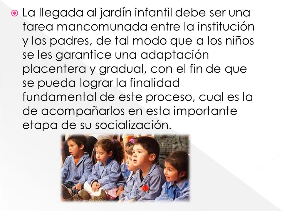La llegada al jardín infantil debe ser una tarea mancomunada entre la institución y los padres, de tal modo que a los niños se les garantice una adapt