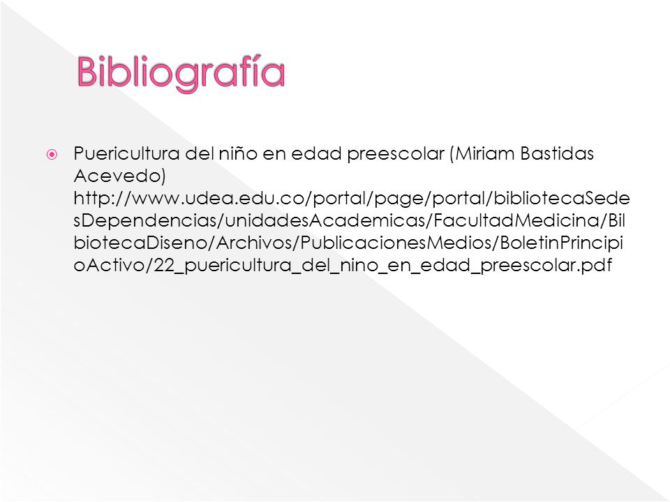 Puericultura del niño en edad preescolar (Miriam Bastidas Acevedo) http://www.udea.edu.co/portal/page/portal/bibliotecaSede sDependencias/unidadesAcademicas/FacultadMedicina/Bil biotecaDiseno/Archivos/PublicacionesMedios/BoletinPrincipi oActivo/22_puericultura_del_nino_en_edad_preescolar.pdf