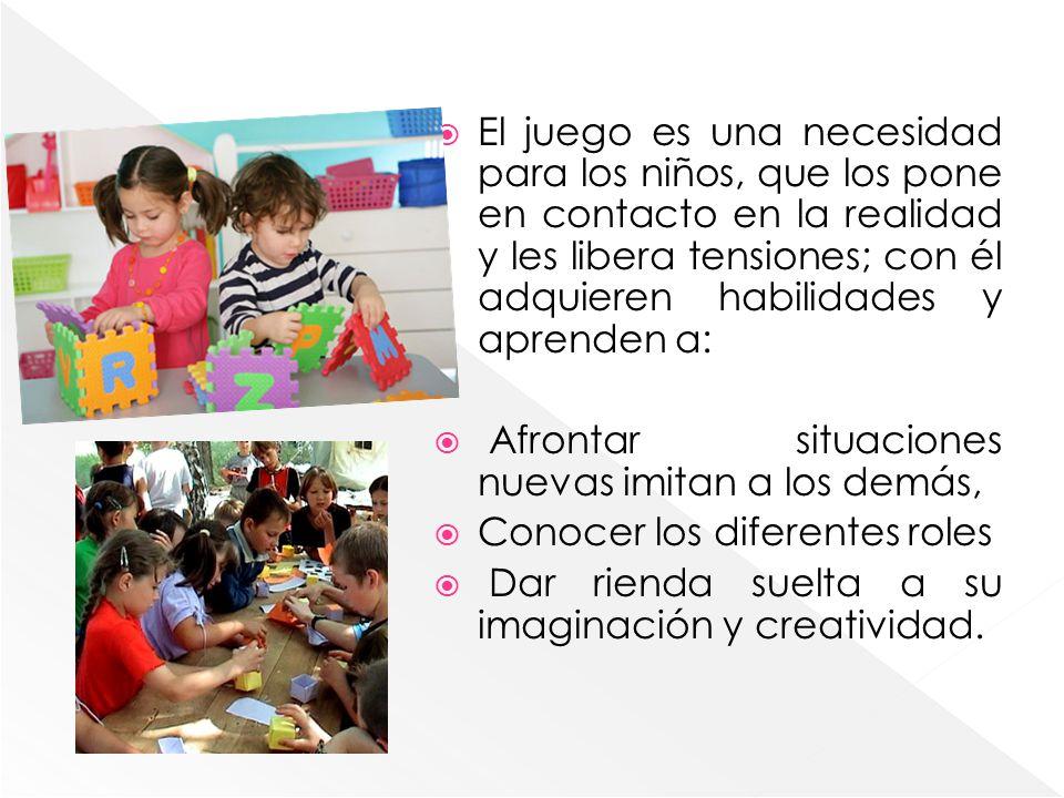 El juego es una necesidad para los niños, que los pone en contacto en la realidad y les libera tensiones; con él adquieren habilidades y aprenden a: A