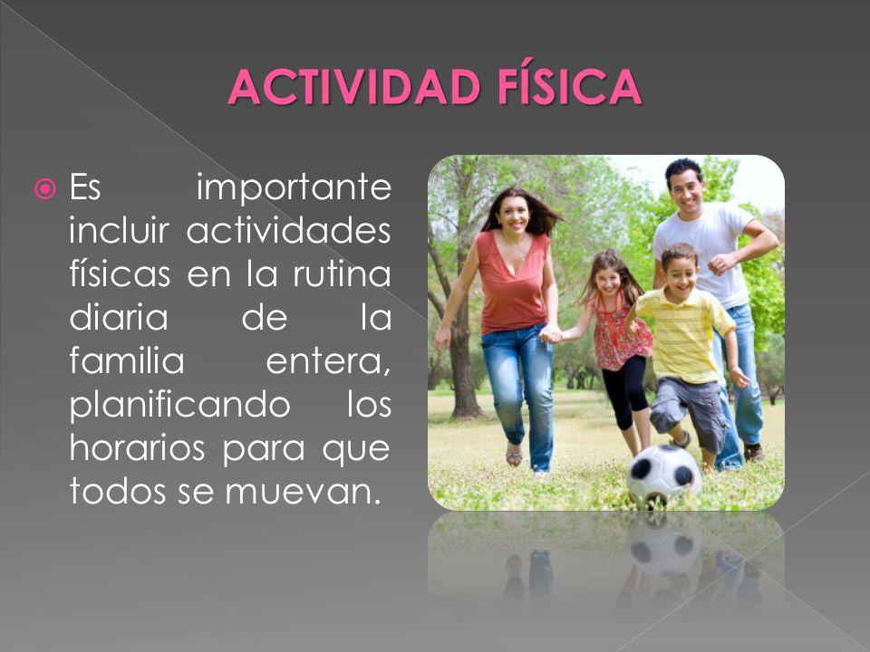 Es importante incluir actividades físicas en la rutina diaria de la familia entera, planificando los horarios para que todos se muevan. ACTIVIDAD FÍSI