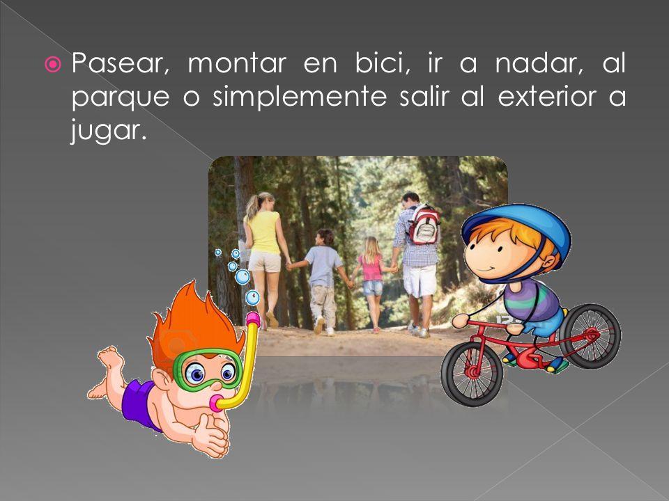 Pasear, montar en bici, ir a nadar, al parque o simplemente salir al exterior a jugar.