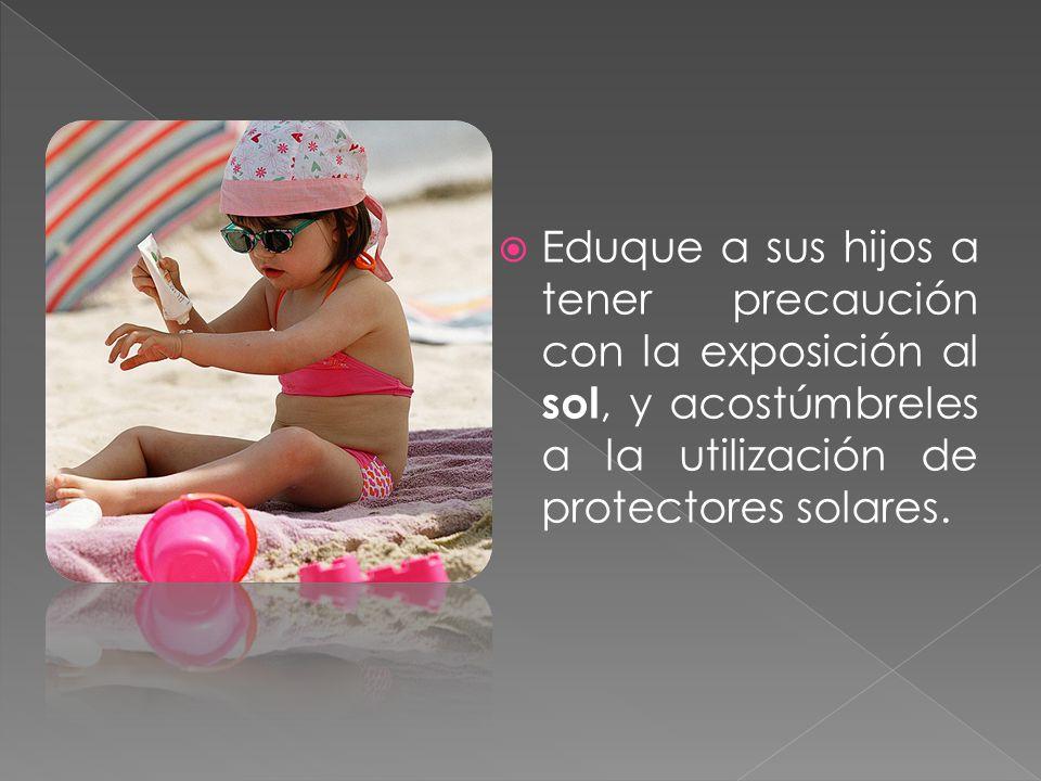 Eduque a sus hijos a tener precaución con la exposición al sol, y acostúmbreles a la utilización de protectores solares.