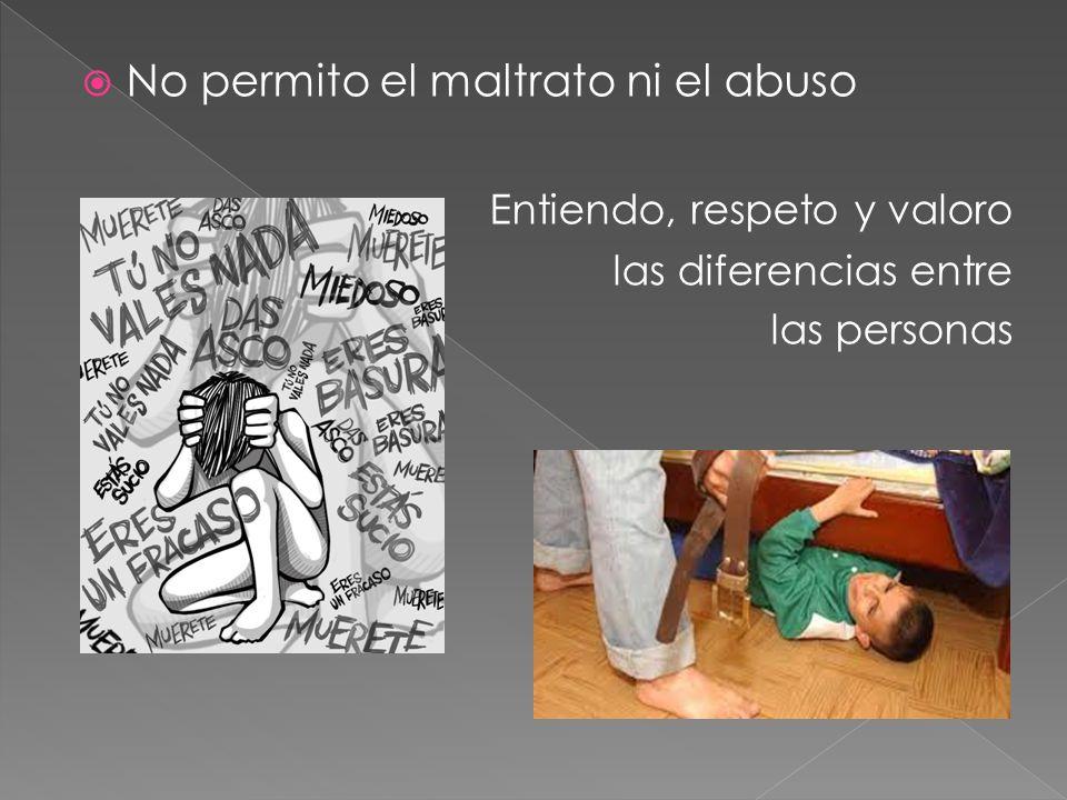 No permito el maltrato ni el abuso Entiendo, respeto y valoro las diferencias entre las personas