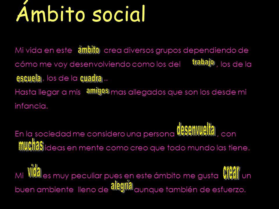 Ámbito social Mi vida en este crea diversos grupos dependiendo de cómo me voy desenvolviendo como los del, los de la, los de la.. Hasta llegar a mis m