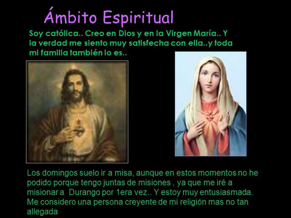 Soy católica.. Creo en Dios y en la Virgen María.. Y la verdad me siento muy satisfecha con ella..y toda mi familia también lo es.. Ámbito Espiritual