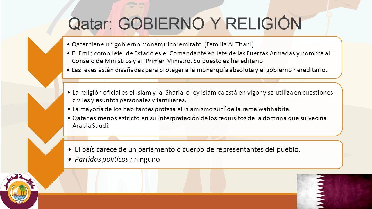 Qatar: GOBIERNO Y RELIGIÓN Qatar tiene un gobierno monárquico: emirato. (Familia Al Thani) El Emir, como Jefe de Estado es el Comandante en Jefe de la