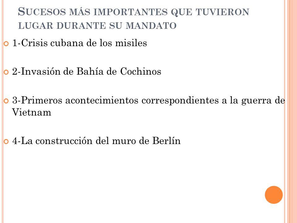 S UCESOS MÁS IMPORTANTES QUE TUVIERON LUGAR DURANTE SU MANDATO 1-Crisis cubana de los misiles 2-Invasión de Bahía de Cochinos 3-Primeros acontecimient