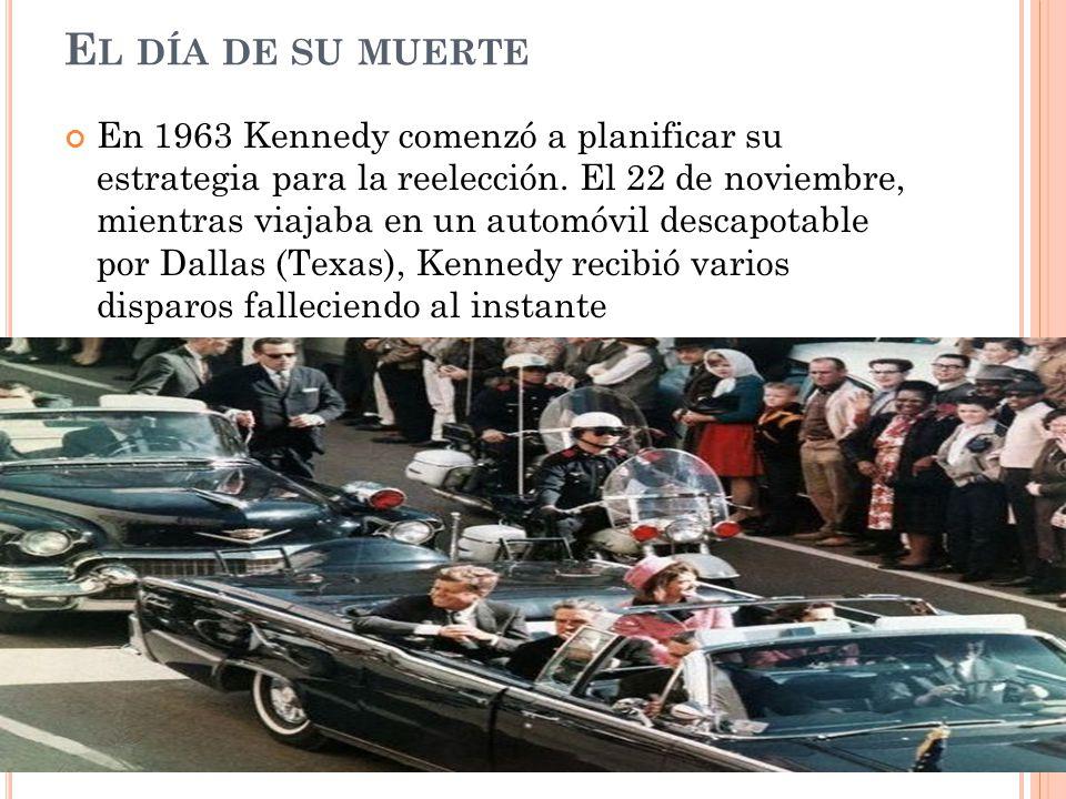 E L DÍA DE SU MUERTE En 1963 Kennedy comenzó a planificar su estrategia para la reelección. El 22 de noviembre, mientras viajaba en un automóvil desca